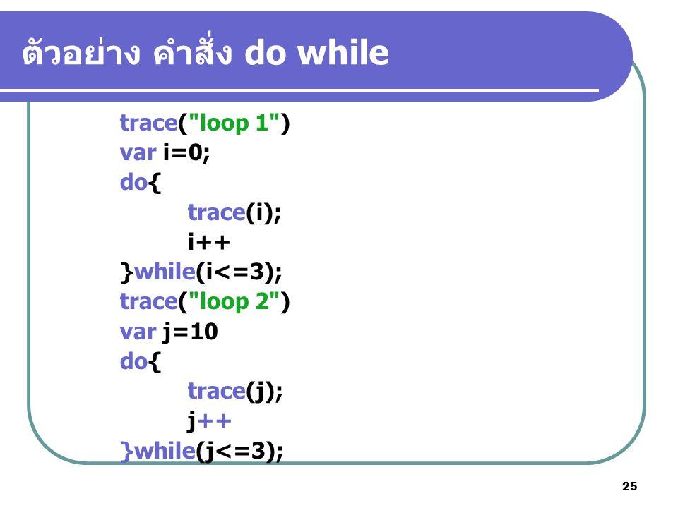 25 ตัวอย่าง คำสั่ง do while trace( loop 1 ) var i=0; do{ trace(i); i++ }while(i<=3); trace( loop 2 ) var j=10 do{ trace(j); j++ }while(j<=3);