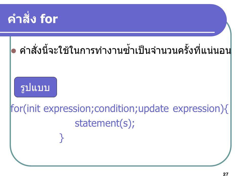 27 คำสั่ง for คำสั่งนี้จะใช้ในการทำงานซ้ำเป็นจำนวนครั้งที่แน่นอน for(init expression;condition;update expression){ statement(s); } รูปแบบ