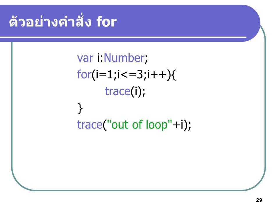 29 ตัวอย่างคำสั่ง for var i:Number; for(i=1;i<=3;i++){ trace(i); } trace(