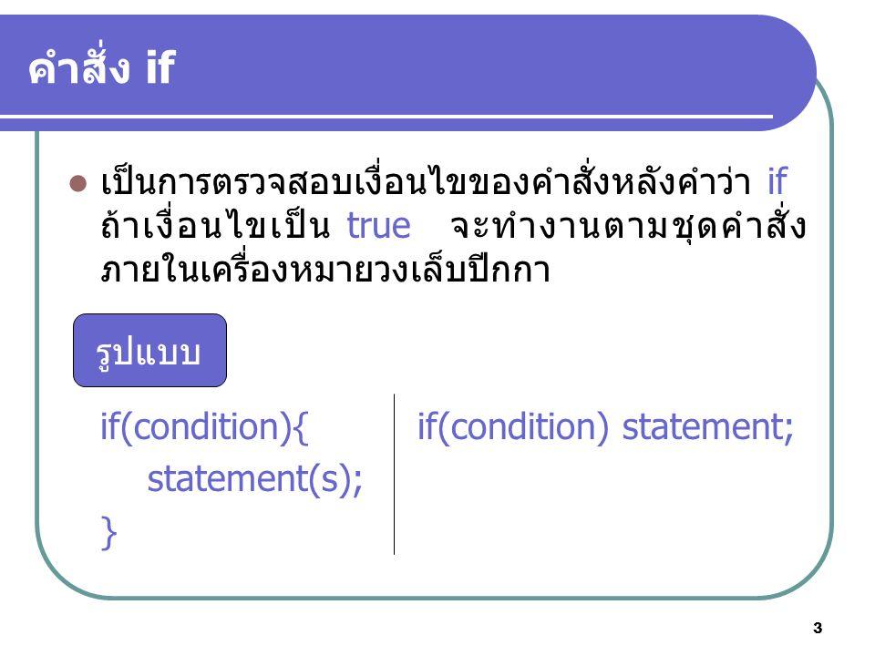 3 คำสั่ง if เป็นการตรวจสอบเงื่อนไขของคำสั่งหลังคำว่า if ถ้าเงื่อนไขเป็น true จะทำงานตามชุดคำสั่ง ภายในเครื่องหมายวงเล็บปีกกา if(condition){if(condition) statement; statement(s); } รูปแบบ