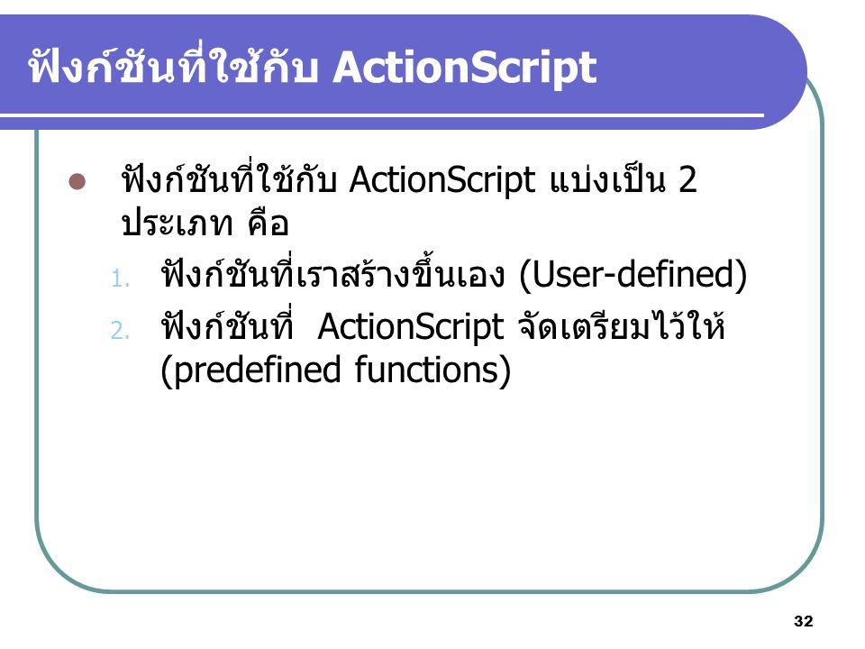 32 ฟังก์ชันที่ใช้กับ ActionScript ฟังก์ชันที่ใช้กับ ActionScript แบ่งเป็น 2 ประเภท คือ 1. ฟังก์ชันที่เราสร้างขึ้นเอง (User-defined) 2. ฟังก์ชันที่ Act