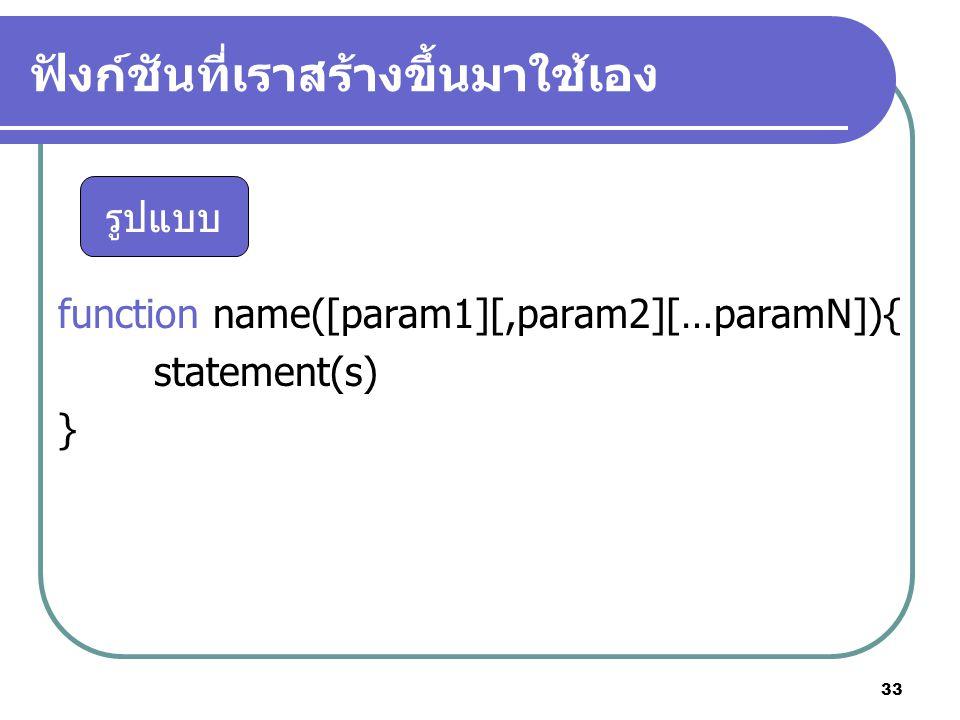 33 ฟังก์ชันที่เราสร้างขึ้นมาใช้เอง function name([param1][,param2][…paramN]){ statement(s) } รูปแบบ