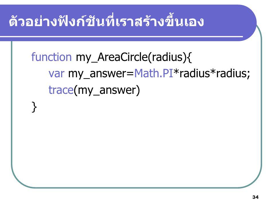 34 ตัวอย่างฟังก์ชันที่เราสร้างขึ้นเอง function my_AreaCircle(radius){ var my_answer=Math.PI*radius*radius; trace(my_answer) }