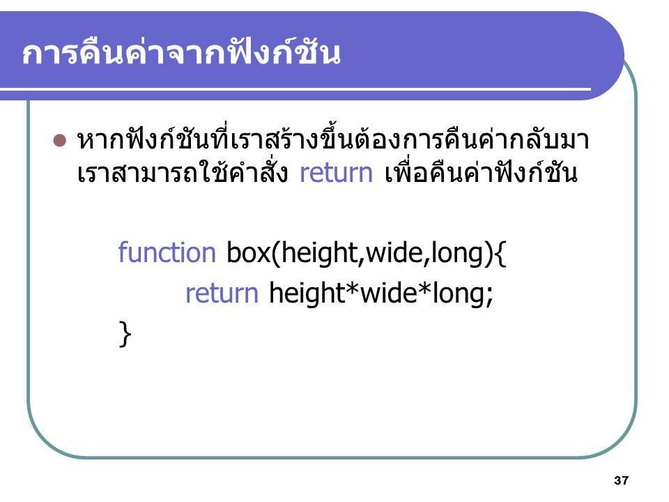 37 การคืนค่าจากฟังก์ชัน หากฟังก์ชันที่เราสร้างขึ้นต้องการคืนค่ากลับมา เราสามารถใช้คำสั่ง return เพื่อคืนค่าฟังก์ชัน function box(height,wide,long){ return height*wide*long; }