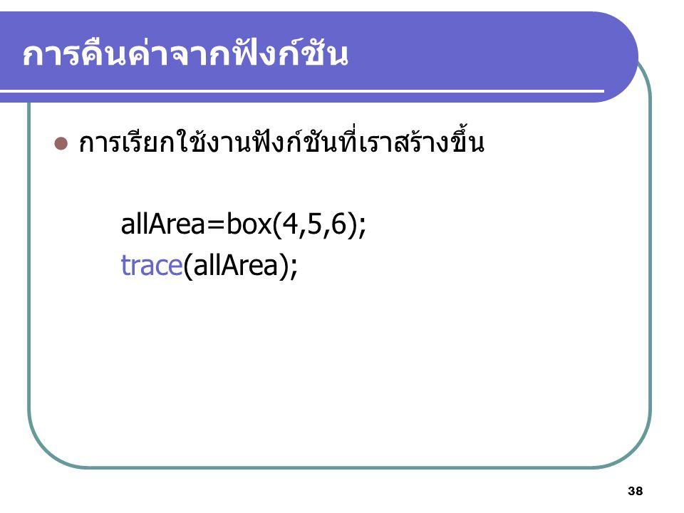 38 การคืนค่าจากฟังก์ชัน การเรียกใช้งานฟังก์ชันที่เราสร้างขึ้น allArea=box(4,5,6); trace(allArea);