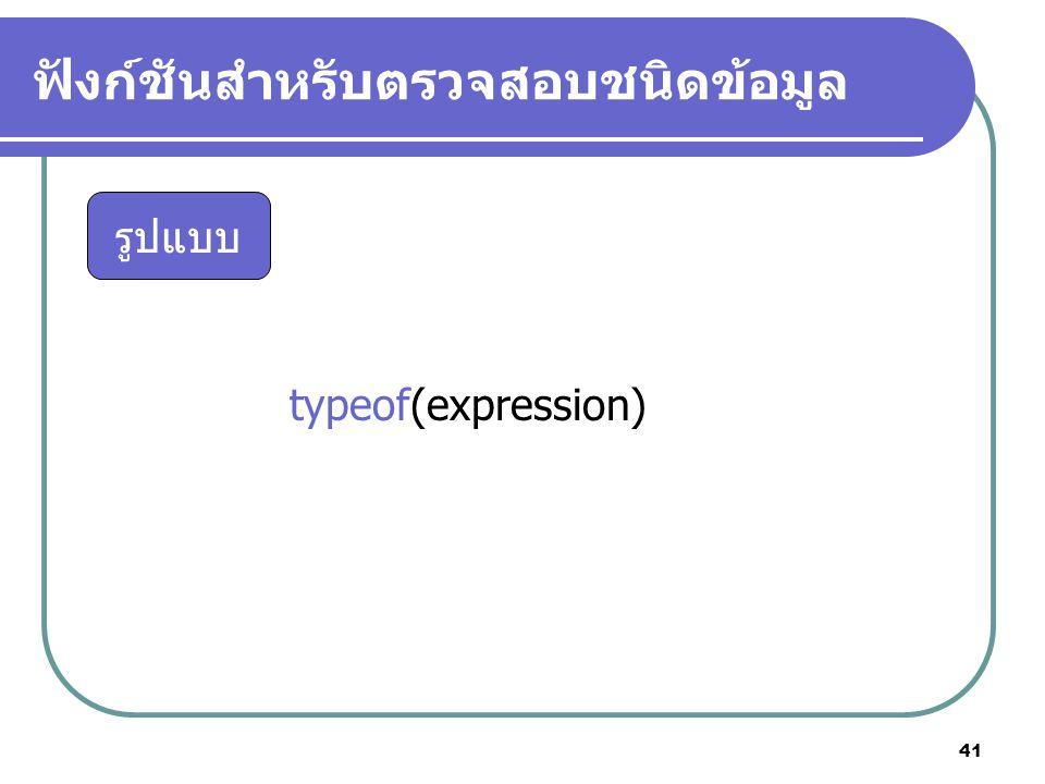 41 ฟังก์ชันสำหรับตรวจสอบชนิดข้อมูล typeof(expression) รูปแบบ