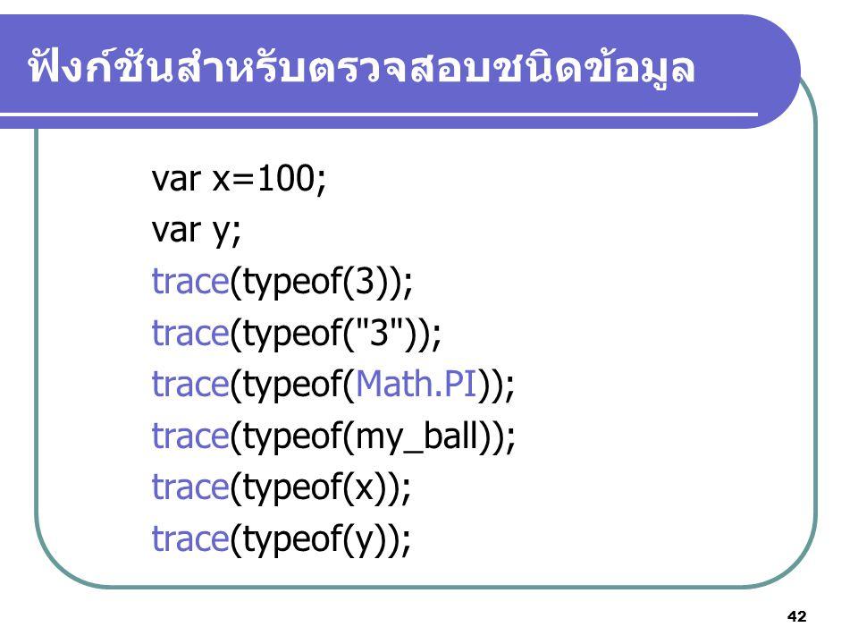 42 ฟังก์ชันสำหรับตรวจสอบชนิดข้อมูล var x=100; var y; trace(typeof(3)); trace(typeof( 3 )); trace(typeof(Math.PI)); trace(typeof(my_ball)); trace(typeof(x)); trace(typeof(y));