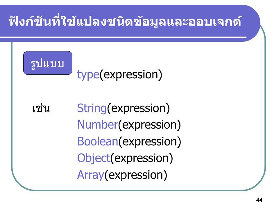 44 ฟังก์ชันที่ใช้แปลงชนิดข้อมูลและออบเจกต์ type(expression) เช่น String(expression) Number(expression) Boolean(expression) Object(expression) Array(expression) รูปแบบ