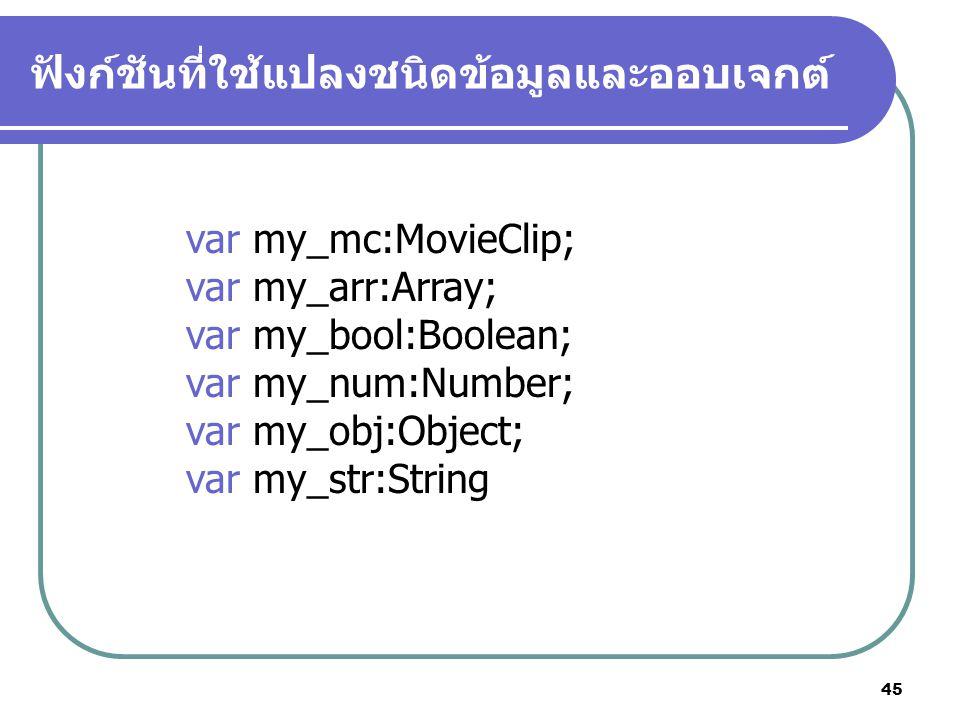 45 ฟังก์ชันที่ใช้แปลงชนิดข้อมูลและออบเจกต์ var my_mc:MovieClip; var my_arr:Array; var my_bool:Boolean; var my_num:Number; var my_obj:Object; var my_str:String