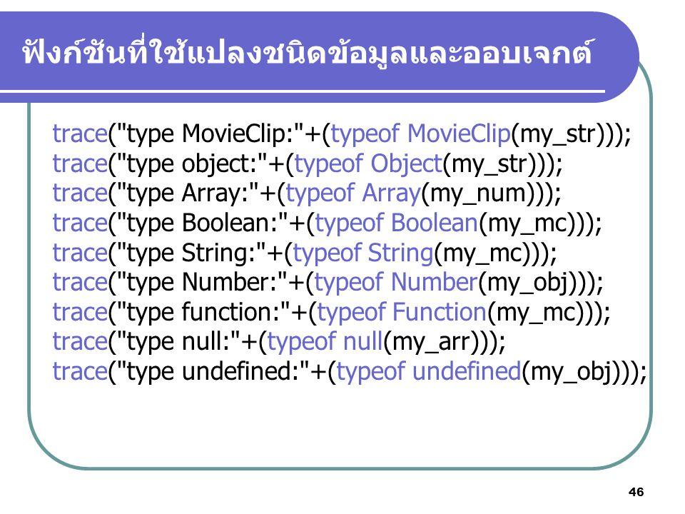 46 ฟังก์ชันที่ใช้แปลงชนิดข้อมูลและออบเจกต์ trace( type MovieClip: +(typeof MovieClip(my_str))); trace( type object: +(typeof Object(my_str))); trace( type Array: +(typeof Array(my_num))); trace( type Boolean: +(typeof Boolean(my_mc))); trace( type String: +(typeof String(my_mc))); trace( type Number: +(typeof Number(my_obj))); trace( type function: +(typeof Function(my_mc))); trace( type null: +(typeof null(my_arr))); trace( type undefined: +(typeof undefined(my_obj)));
