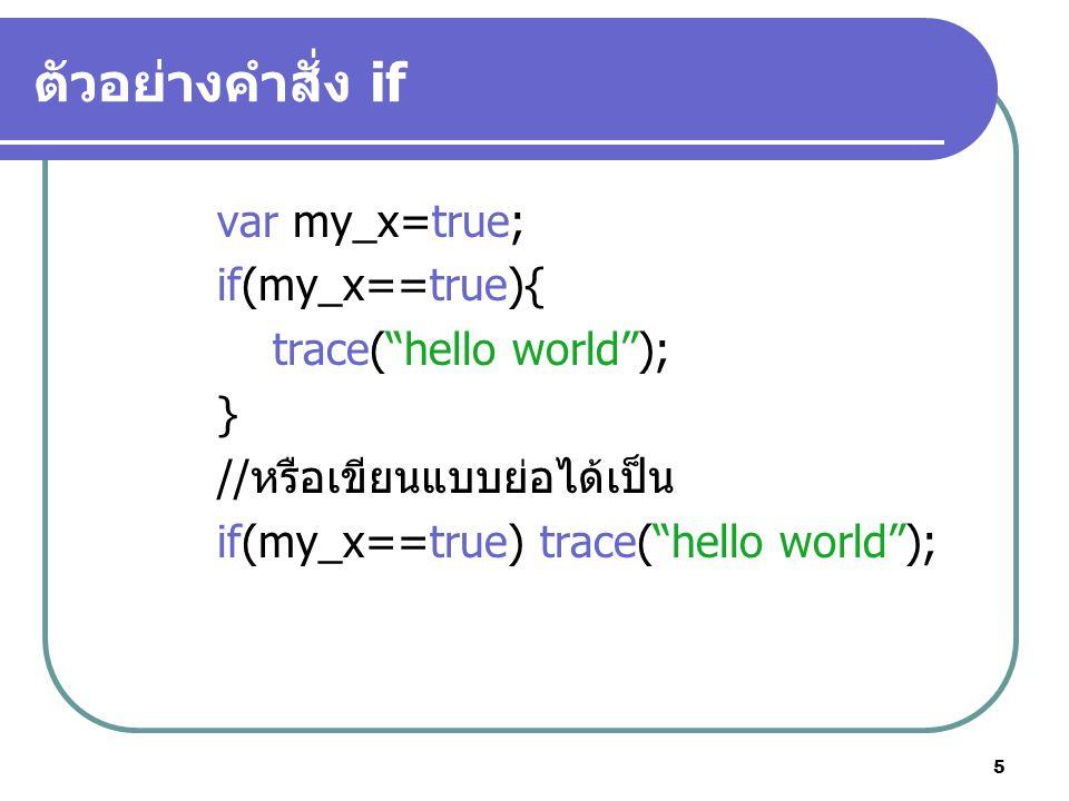 5 ตัวอย่างคำสั่ง if var my_x=true; if(my_x==true){ trace( hello world ); } //หรือเขียนแบบย่อได้เป็น if(my_x==true) trace( hello world );