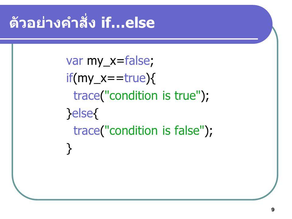 9 ตัวอย่างคำสั่ง if…else var my_x=false; if(my_x==true){ trace( condition is true ); }else{ trace( condition is false ); }