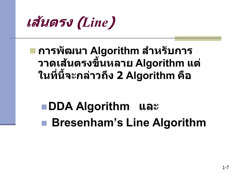 1-7 เส้นตรง (Line) การพัฒนา Algorithm สำหรับการ วาดเส้นตรงขึ้นหลาย Algorithm แต่ ในที่นี้จะกล่าวถึง 2 Algorithm คือ DDA Algorithm และ Bresenham's Line