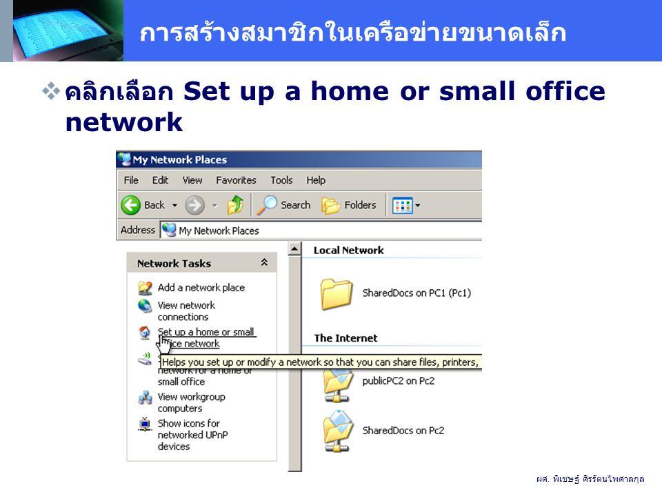 การสร้างสมาชิกในเครือข่ายขนาดเล็ก  คลิกเลือก Set up a home or small office network ผศ.