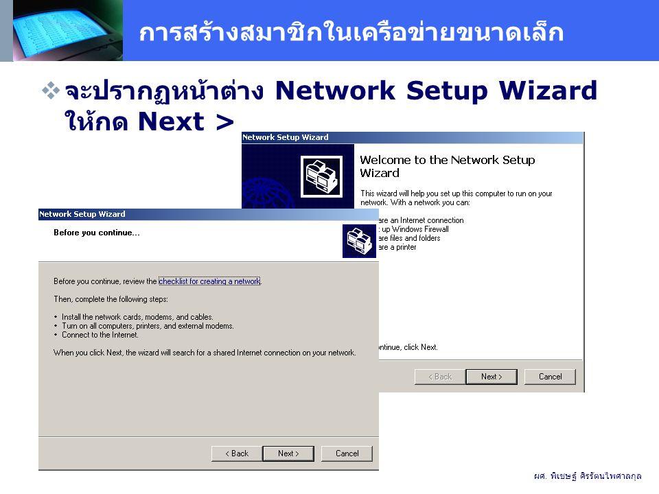 การสร้างสมาชิกในเครือข่ายขนาดเล็ก  จะปรากฏหน้าต่าง Network Setup Wizard ให้กด Next > ผศ.