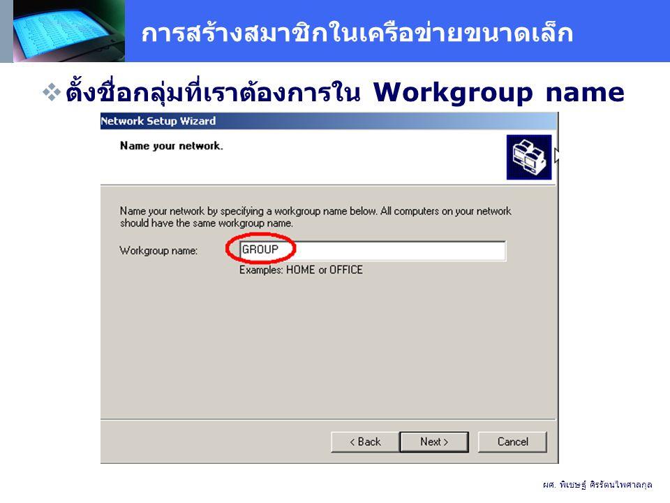 การสร้างสมาชิกในเครือข่ายขนาดเล็ก  ตั้งชื่อกลุ่มที่เราต้องการใน Workgroup name ผศ.