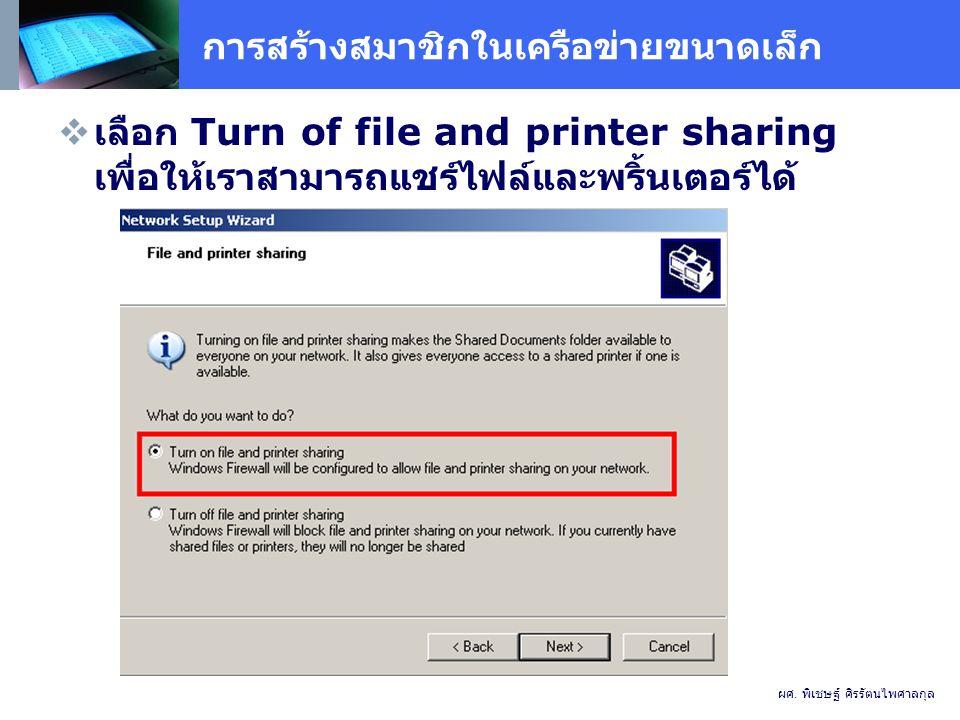 การสร้างสมาชิกในเครือข่ายขนาดเล็ก  เลือก Turn of file and printer sharing เพื่อให้เราสามารถแชร์ไฟล์และพริ้นเตอร์ได้ ผศ.