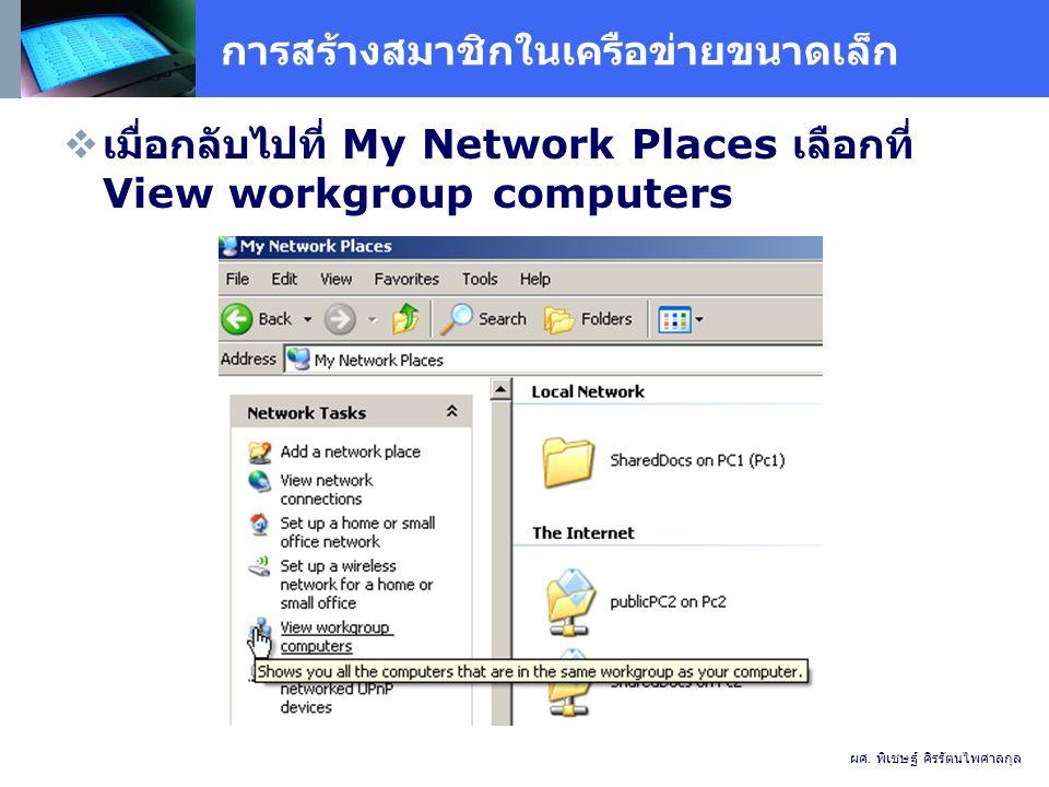 การสร้างสมาชิกในเครือข่ายขนาดเล็ก  เมื่อกลับไปที่ My Network Places เลือกที่ View workgroup computers ผศ.
