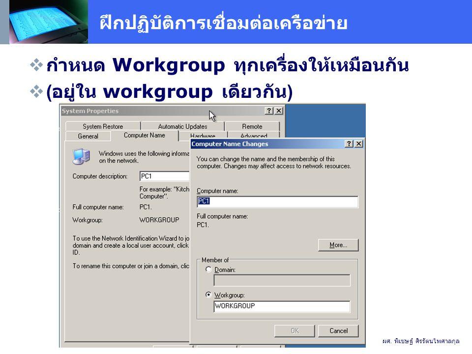 ฝึกปฏิบัติการเชื่อมต่อเครือข่าย  กำหนด Workgroup ทุกเครื่องให้เหมือนกัน  ( อยู่ใน workgroup เดียวกัน ) ผศ.
