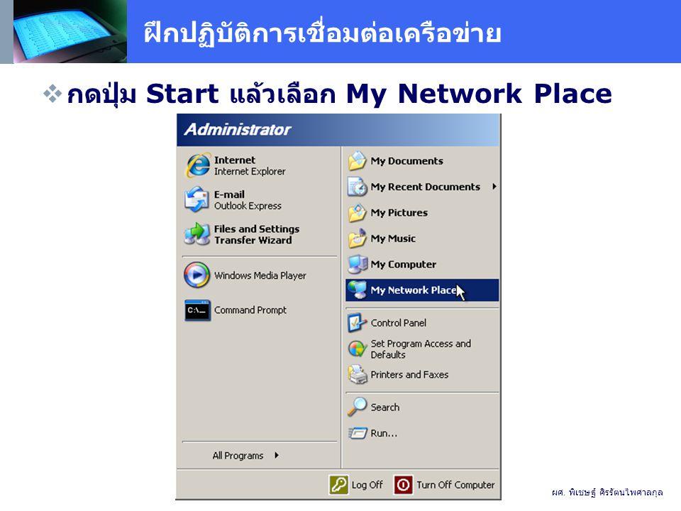 ฝึกปฏิบัติการเชื่อมต่อเครือข่าย  กดปุ่ม Start แล้วเลือก My Network Place ผศ.