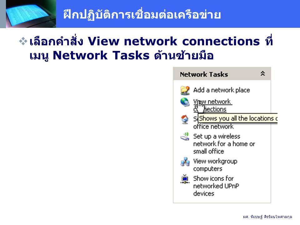 ฝึกปฏิบัติการเชื่อมต่อเครือข่าย  เลือกคำสั่ง View network connections ที่ เมนู Network Tasks ด้านซ้ายมือ ผศ.