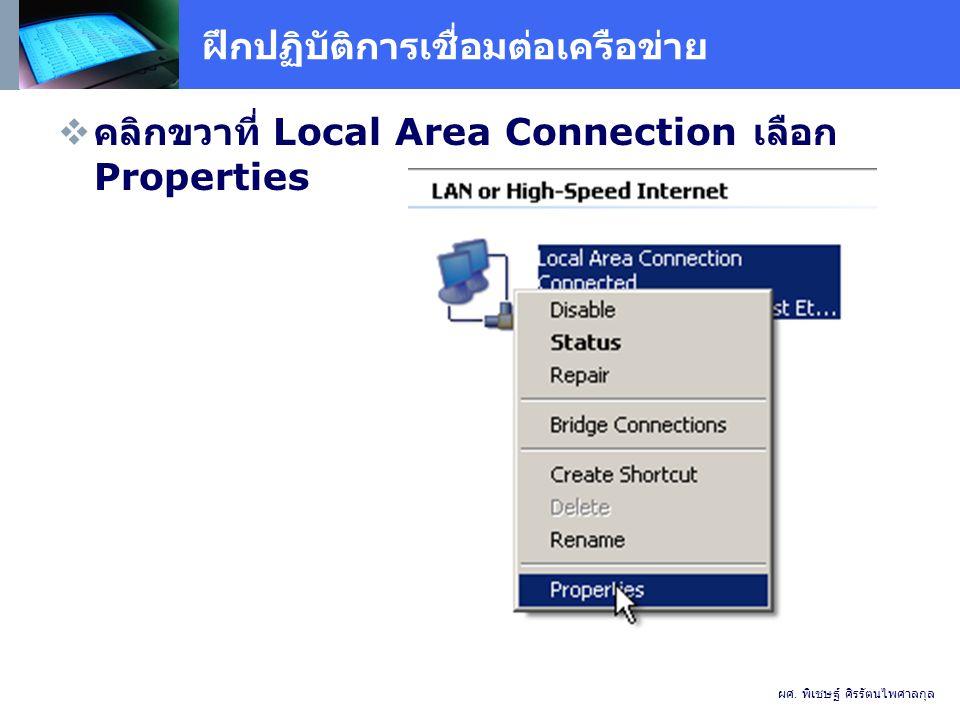 ฝึกปฏิบัติการเชื่อมต่อเครือข่าย  คลิกขวาที่ Local Area Connection เลือก Properties ผศ.