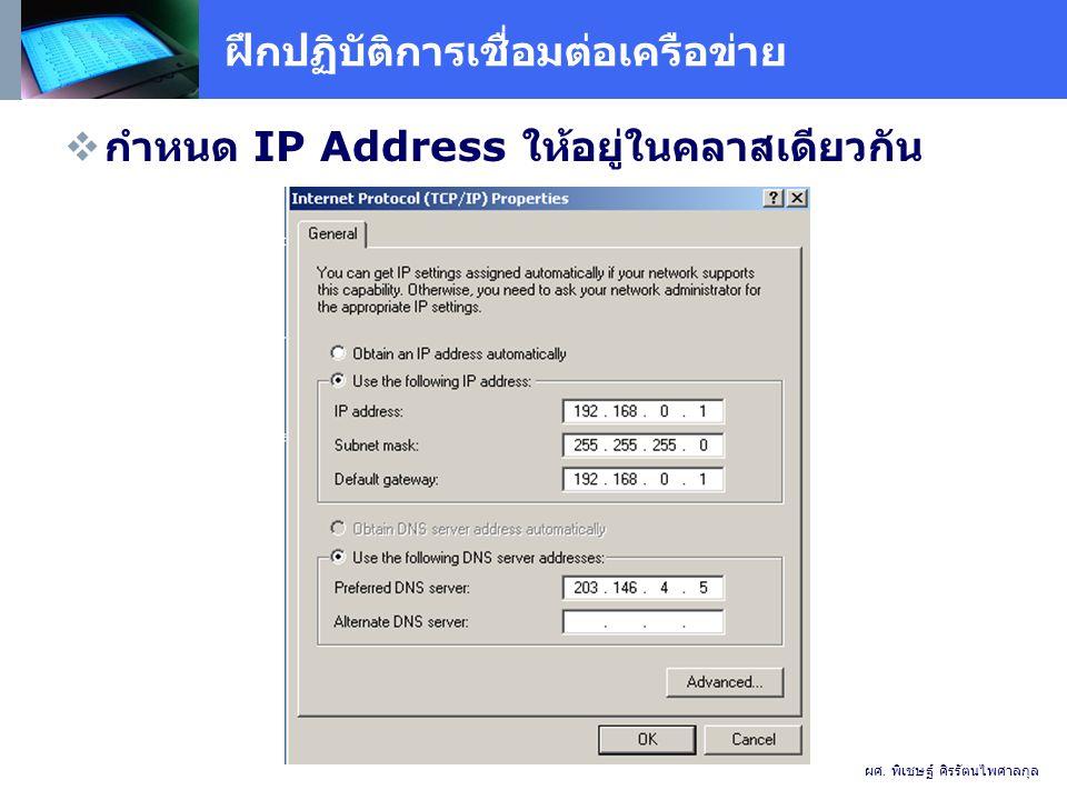 ฝึกปฏิบัติการเชื่อมต่อเครือข่าย  กำหนด IP Address ให้อยู่ในคลาสเดียวกัน ผศ.
