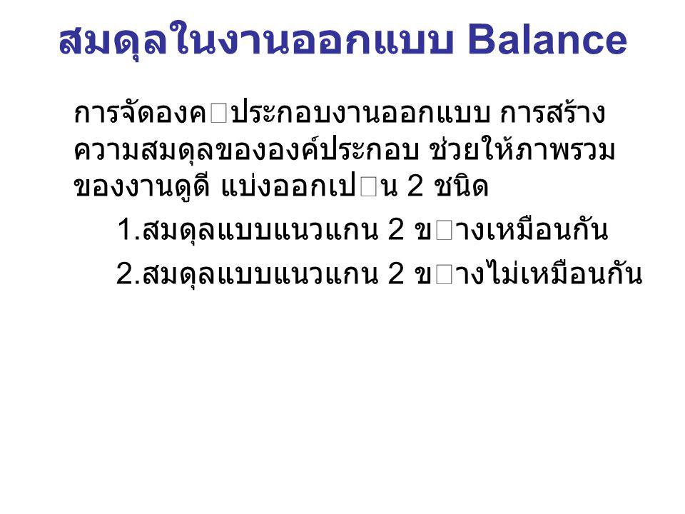 สมดุลในงานออกแบบ Balance การจัดองคประกอบงานออกแบบ การสร้าง ความสมดุลขององค์ประกอบ ช่วยให้ภาพรวม ของงานดูดี แบ่งออกเปน 2 ชนิด 1. สมดุลแบบแนวแกน 2 ขา
