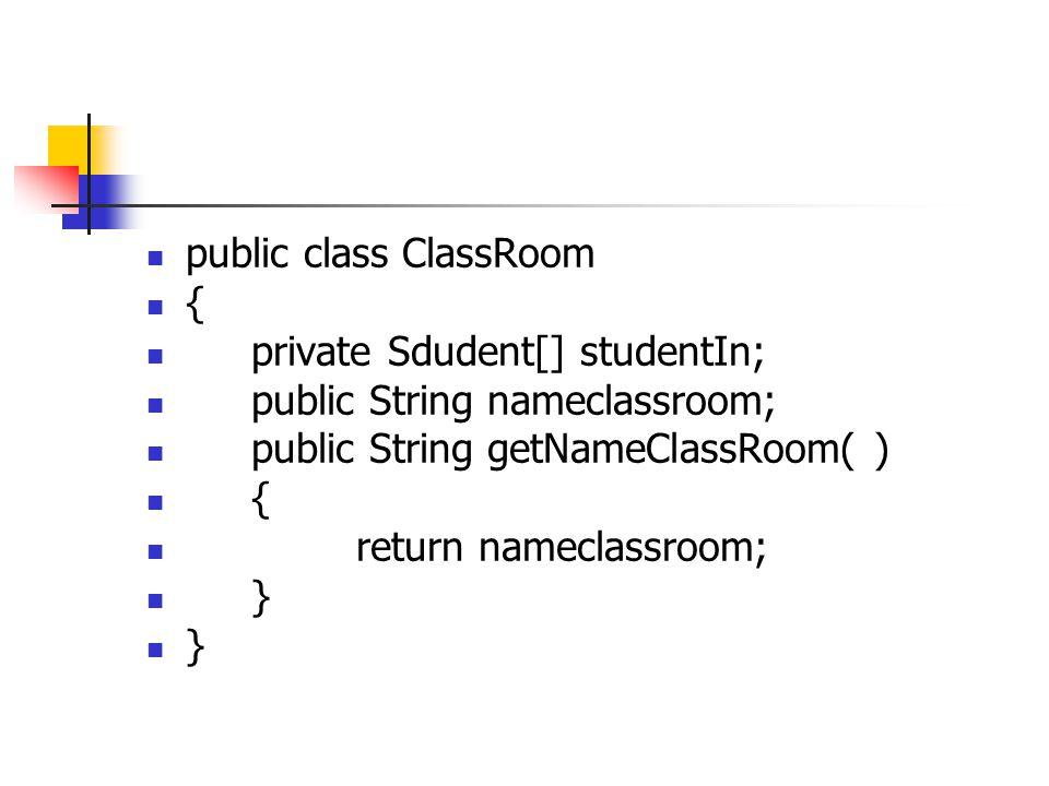 public class ClassRoom { private Sdudent[] studentIn; public String nameclassroom; public String getNameClassRoom( ) { return nameclassroom; }