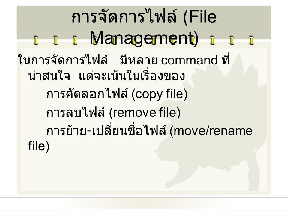 การจัดการไฟล์ (File Management) ในการจัดการไฟล์ มีหลาย command ที่ น่าสนใจ แต่จะเน้นในเรื่องของ การคัดลอกไฟล์ (copy file) การลบไฟล์ (remove file) การย