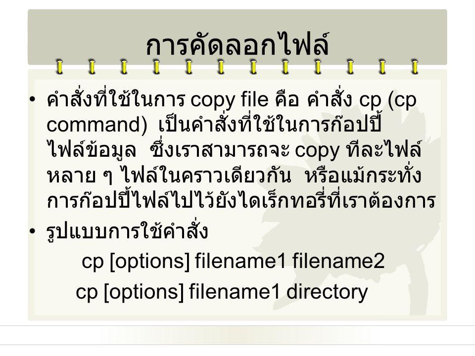 การคัดลอกไฟล์ คำสั่งที่ใช้ในการ copy file คือ คำสั่ง cp (cp command) เป็นคำสั่งที่ใช้ในการก๊อปปี้ ไฟล์ข้อมูล ซึ่งเราสามารถจะ copy ทีละไฟล์ หลาย ๆ ไฟล์