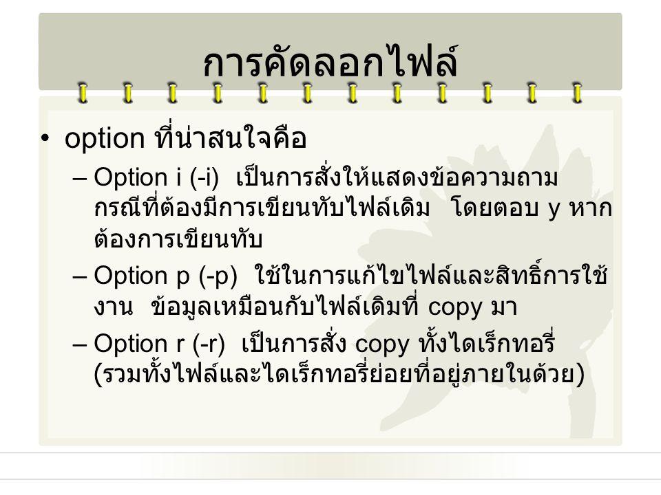 option ที่น่าสนใจคือ –Option i (-i) เป็นการสั่งให้แสดงข้อความถาม กรณีที่ต้องมีการเขียนทับไฟล์เดิม โดยตอบ y หาก ต้องการเขียนทับ –Option p (-p) ใช้ในการ