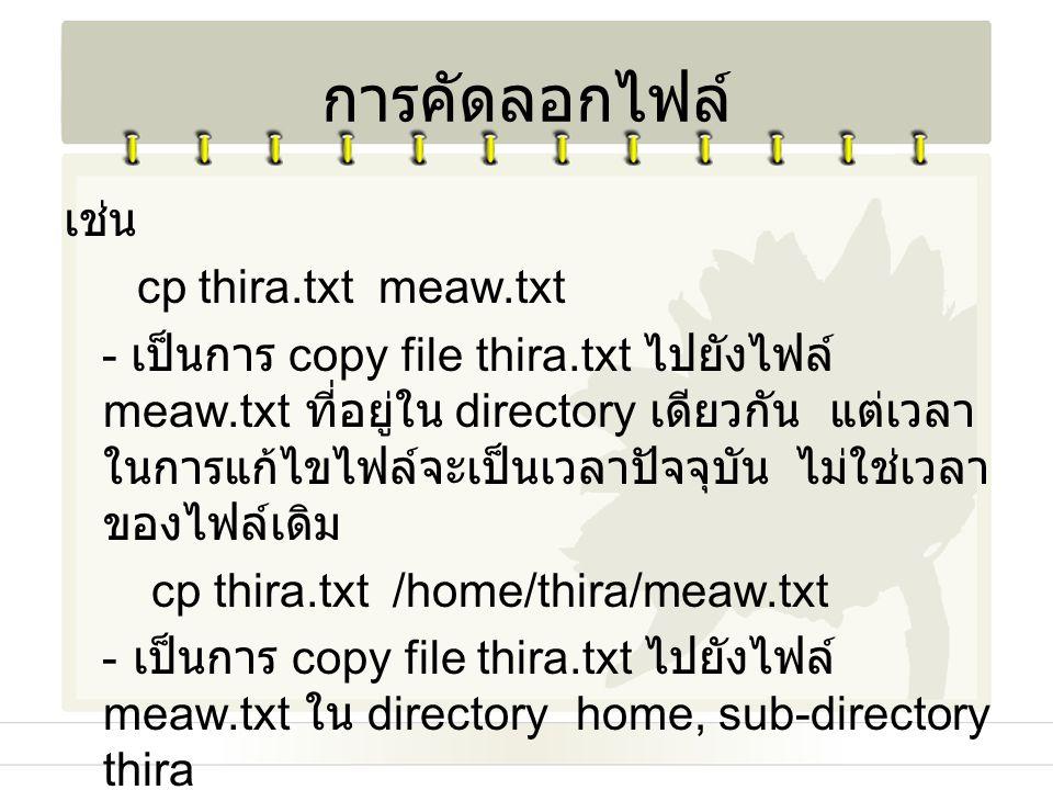 เช่น cp thira.txt meaw.txt - เป็นการ copy file thira.txt ไปยังไฟล์ meaw.txt ที่อยู่ใน directory เดียวกัน แต่เวลา ในการแก้ไขไฟล์จะเป็นเวลาปัจจุบัน ไม่ใ