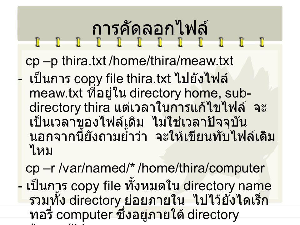 cp –p thira.txt /home/thira/meaw.txt - เป็นการ copy file thira.txt ไปยังไฟล์ meaw.txt ที่อยู่ใน directory home, sub- directory thira แต่เวลาในการแก้ไข