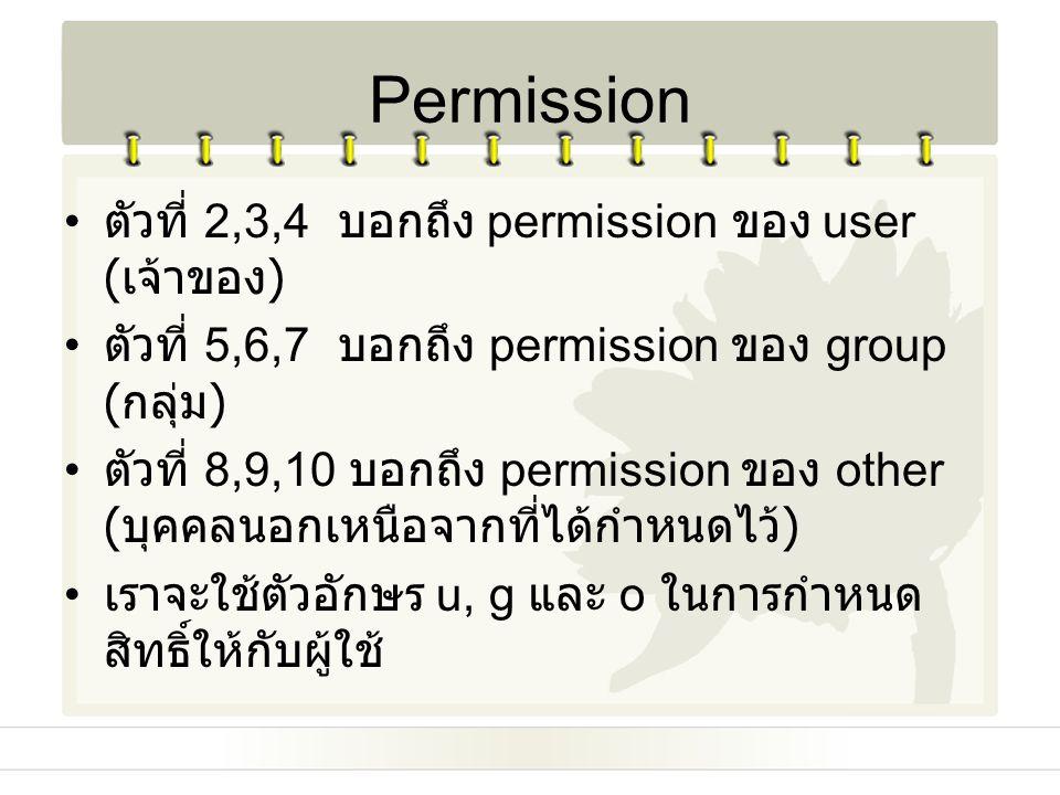 ตัวที่ 2,3,4 บอกถึง permission ของ user ( เจ้าของ ) ตัวที่ 5,6,7 บอกถึง permission ของ group ( กลุ่ม ) ตัวที่ 8,9,10 บอกถึง permission ของ other ( บุค