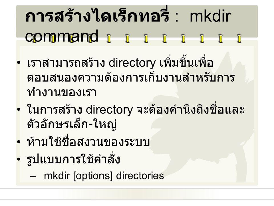 การสร้างไดเร็กทอรี่ : mkdir command เราสามารถสร้าง directory เพิ่มขึ้นเพื่อ ตอบสนองความต้องการเก็บงานสำหรับการ ทำงานของเรา ในการสร้าง directory จะต้อง