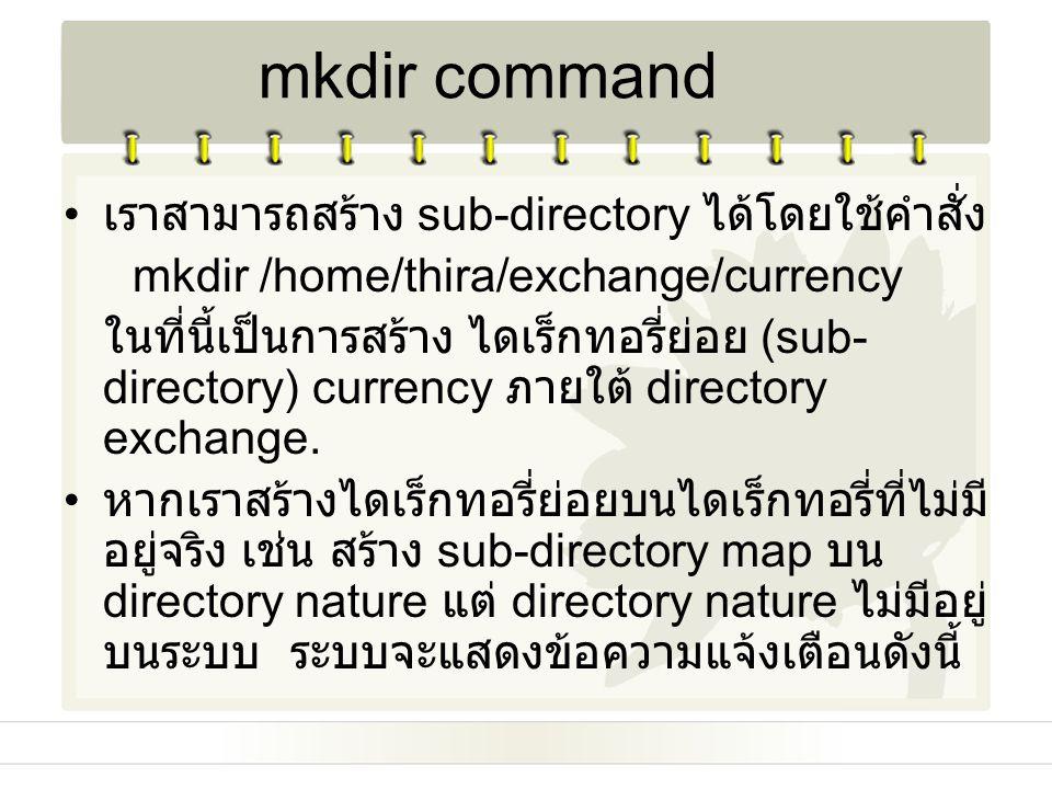 เราสามารถสร้าง sub-directory ได้โดยใช้คำสั่ง mkdir /home/thira/exchange/currency ในที่นี้เป็นการสร้าง ไดเร็กทอรี่ย่อย (sub- directory) currency ภายใต้