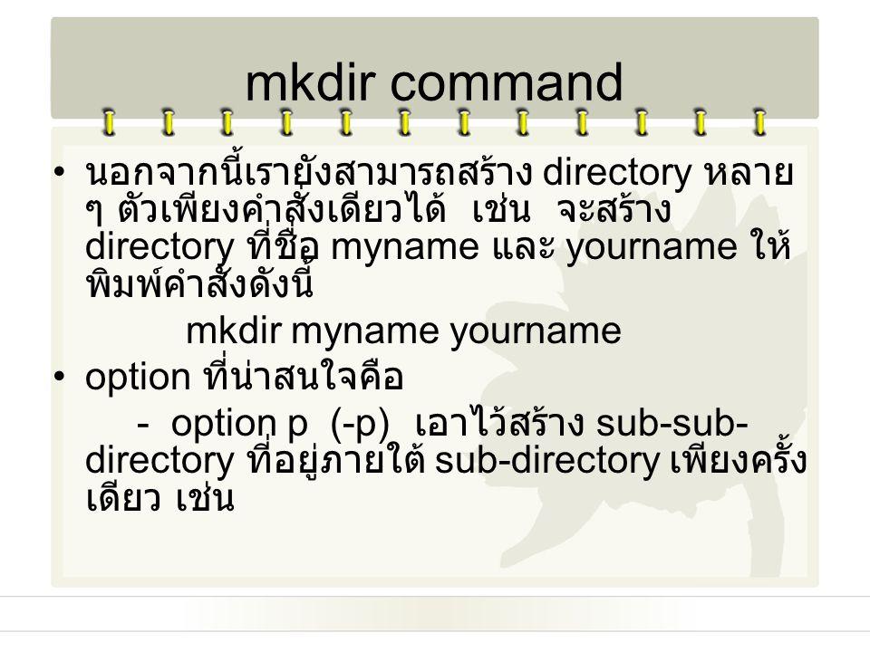 mkdir command นอกจากนี้เรายังสามารถสร้าง directory หลาย ๆ ตัวเพียงคำสั่งเดียวได้ เช่น จะสร้าง directory ที่ชื่อ myname และ yourname ให้ พิมพ์คำสั่งดัง