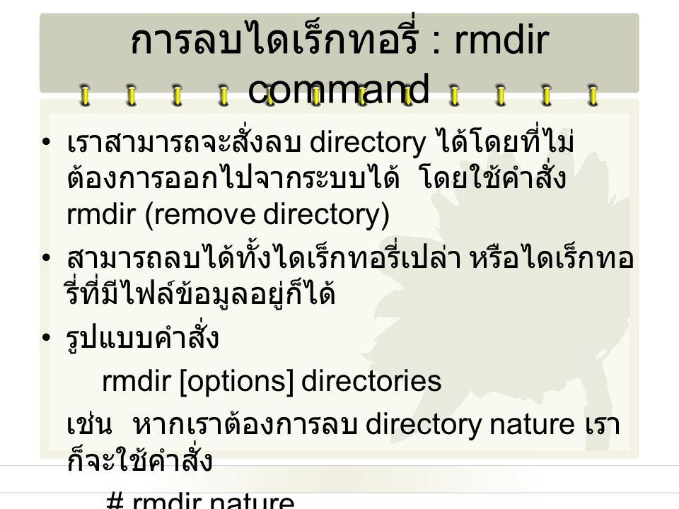 การลบไดเร็กทอรี่ : rmdir command เราสามารถจะสั่งลบ directory ได้โดยที่ไม่ ต้องการออกไปจากระบบได้ โดยใช้คำสั่ง rmdir (remove directory) สามารถลบได้ทั้ง
