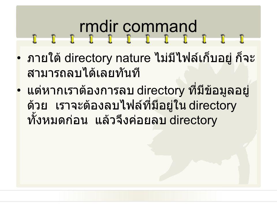 rmdir command ภายใต้ directory nature ไม่มีไฟล์เก็บอยู่ ก็จะ สามารถลบได้เลยทันที แต่หากเราต้องการลบ directory ที่มีข้อมูลอยู่ ด้วย เราจะต้องลบไฟล์ที่ม