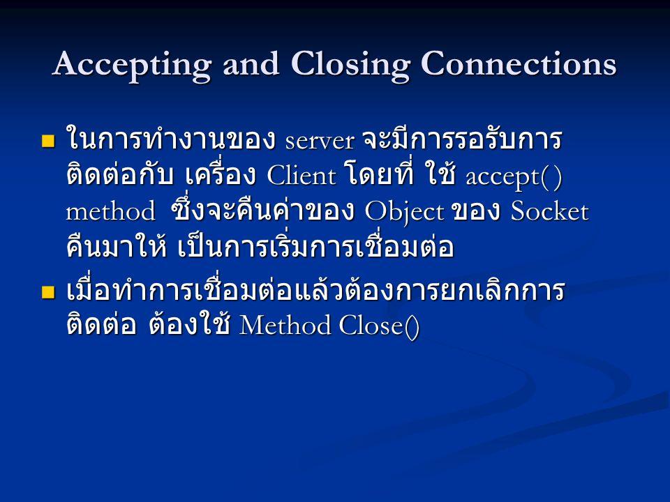 Accepting and Closing Connections ในการทำงานของ server จะมีการรอรับการ ติดต่อกับ เครื่อง Client โดยที่ ใช้ accept( ) method ซึ่งจะคืนค่าของ Object ของ Socket คืนมาให้ เป็นการเริ่มการเชื่อมต่อ ในการทำงานของ server จะมีการรอรับการ ติดต่อกับ เครื่อง Client โดยที่ ใช้ accept( ) method ซึ่งจะคืนค่าของ Object ของ Socket คืนมาให้ เป็นการเริ่มการเชื่อมต่อ เมื่อทำการเชื่อมต่อแล้วต้องการยกเลิกการ ติดต่อ ต้องใช้ Method Close() เมื่อทำการเชื่อมต่อแล้วต้องการยกเลิกการ ติดต่อ ต้องใช้ Method Close()