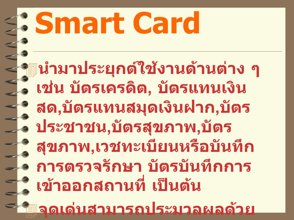 Smart Card  นำมาประยุกต์ใช้งานด้านต่าง ๆ เช่น บัตรเครดิต, บัตรแทนเงิน สด, บัตรแทนสมุดเงินฝาก, บัตร ประชาชน, บัตรสุขภาพ, บัตร สุขภาพ, เวชทะเบียนหรือบันทึก การตรวจรักษา บัตรบันทึกการ เข้าออกสถานที่ เป็นต้น  จุดเด่นสามารถประมวลผลด้วย ตนเอง และระบบความปลอดภัย สูง