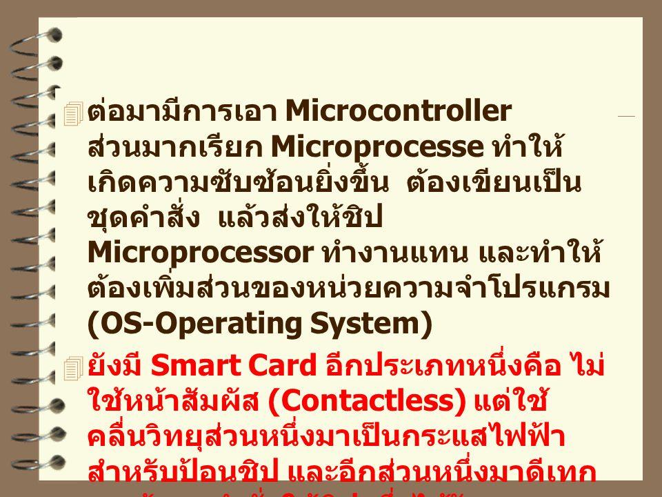  ต่อมามีการเอา Microcontroller ส่วนมากเรียก Microprocesse ทำให้ เกิดความซับซ้อนยิ่งขึ้น ต้องเขียนเป็น ชุดคำสั่ง แล้วส่งให้ชิป Microprocessor ทำงานแทน และทำให้ ต้องเพิ่มส่วนของหน่วยความจำโปรแกรม (OS-Operating System)  ยังมี Smart Card อีกประเภทหนึ่งคือ ไม่ ใช้หน้าสัมผัส (Contactless) แต่ใช้ คลื่นวิทยุส่วนหนึ่งมาเป็นกระแสไฟฟ้า สำหรับป้อนชิป และอีกส่วนหนึ่งมาดีเทก เอาข้อมูลคำสั่งให้ชิป ซึ่งได้รับความ นิยมมาก แต่ราคาก็สูง