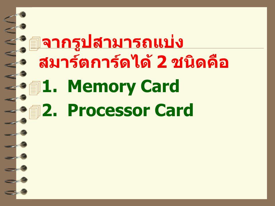  จากรูปสามารถแบ่ง สมาร์ตการ์ดได้ 2 ชนิดคือ  1. Memory Card  2. Processor Card