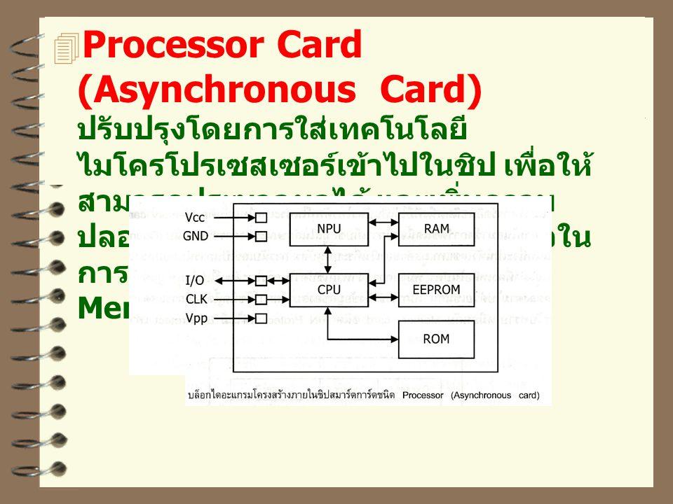  Processor Card (Asynchronous Card) ปรับปรุงโดยการใส่เทคโนโลยี ไมโครโปรเซสเซอร์เข้าไปในชิป เพื่อให้ สามารถประมวลผลได้ และเพิ่มความ ปลอดภัยให้แก่ข้อมูล และมีความเร็วใน การทำงานสูงกว่าสมาร์ตการ์ดชนิด Memory หลายเท่า