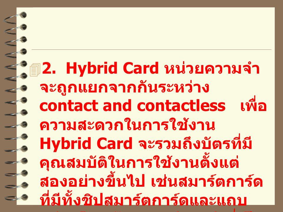  2. Hybrid Card หน่วยความจำ จะถูกแยกจากกันระหว่าง contact and contactless เพื่อ ความสะดวกในการใช้งาน Hybrid Card จะรวมถึงบัตรที่มี คุณสมบัติในการใช้ง