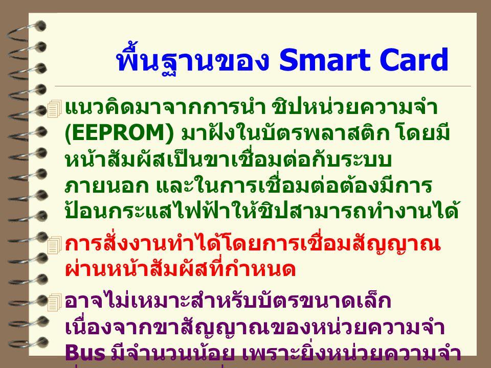 พื้นฐานของ Smart Card  แนวคิดมาจากการนำ ชิปหน่วยความจำ (EEPROM) มาฝังในบัตรพลาสติก โดยมี หน้าสัมผัสเป็นขาเชื่อมต่อกับระบบ ภายนอก และในการเชื่อมต่อต้องมีการ ป้อนกระแสไฟฟ้าให้ชิปสามารถทำงานได้  การสั่งงานทำได้โดยการเชื่อมสัญญาณ ผ่านหน้าสัมผัสที่กำหนด  อาจไม่เหมาะสำหรับบัตรขนาดเล็ก เนื่องจากขาสัญญาณของหน่วยความจำ Bus มีจำนวนน้อย เพราะยิ่งหน่วยความจำ ที่มีความจุสูง ๆ ยิ่งต้องใช้สัญญาณอ้างอิง ตำแหน่งของข้อมูล Address Bus, มาก  จึงมีการนำเอาระบบสื่อสารแบบ single bus มาใช้ในการรับส่งข้อมูล