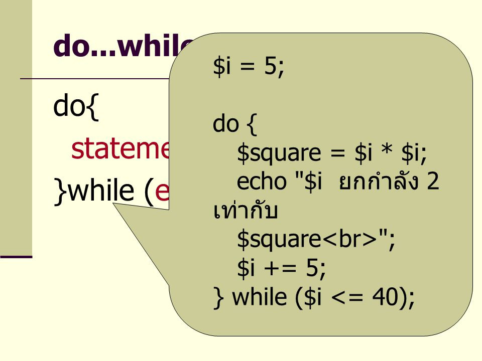 do...while do{ statement }while (expr) $i = 5; do { $square = $i * $i; echo