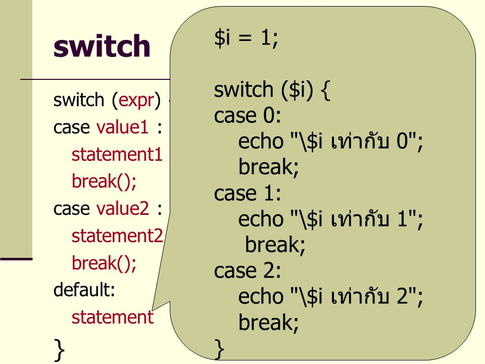 switch switch (expr) { case value1 : statement1 break(); case value2 : statement2 break(); default: statement } $i = 1; switch ($i) { case 0: echo