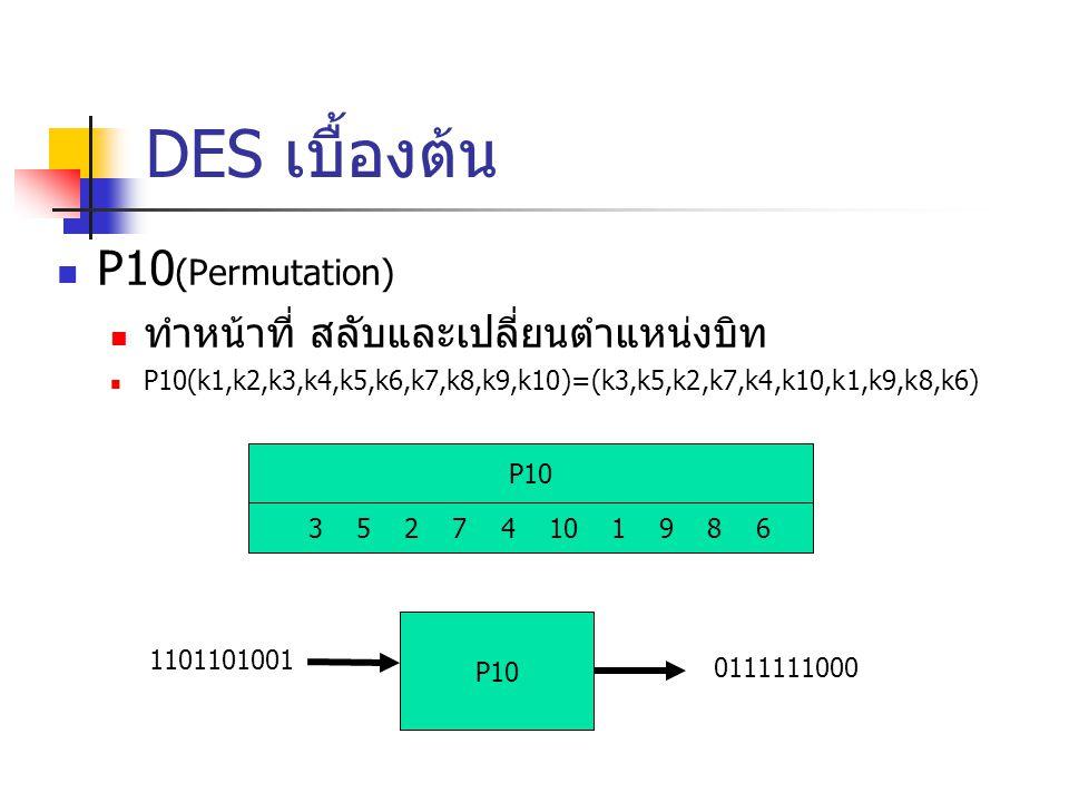 DES เบื้องต้น P10 (Permutation) ทำหน้าที่ สลับและเปลี่ยนตำแหน่งบิท P10(k1,k2,k3,k4,k5,k6,k7,k8,k9,k10)=(k3,k5,k2,k7,k4,k10,k1,k9,k8,k6) P10 3 5 2 7 4